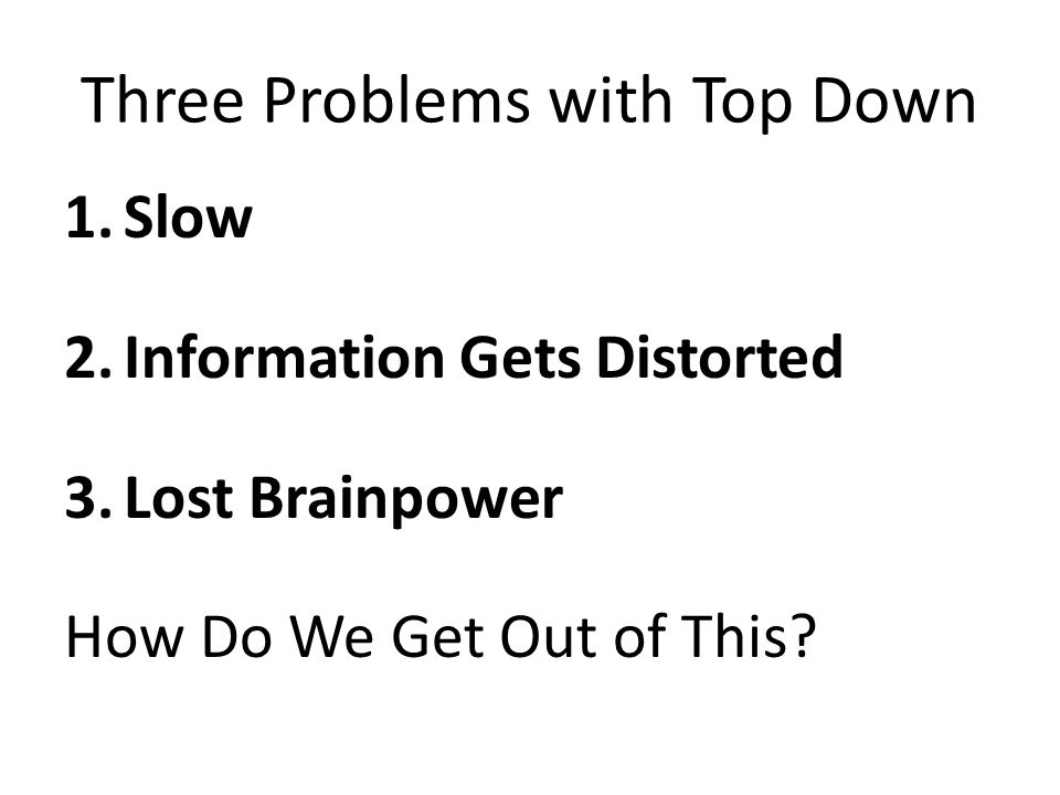 Three Problems with Top Down 1.Slow 2.Information Gets Distorted 3.Lost Brainpower How Do We Get Out of This