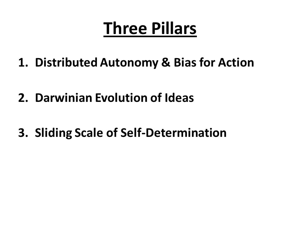 Three Pillars 1.Distributed Autonomy & Bias for Action 2.Darwinian Evolution of Ideas 3.Sliding Scale of Self-Determination