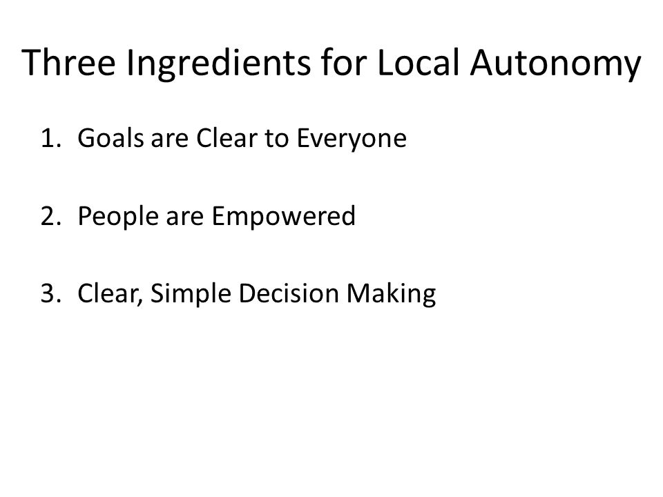 Three Ingredients for Local Autonomy 1.Goals are Clear to Everyone 2.People are Empowered 3.Clear, Simple Decision Making