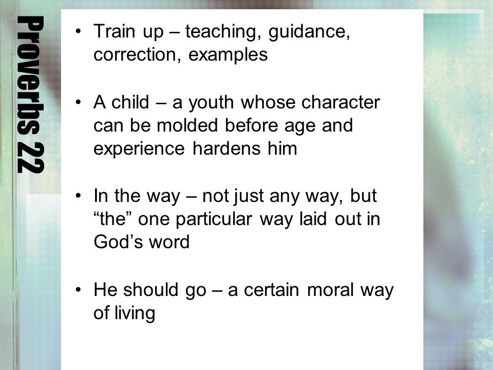 Proverbs 22 Train up – teaching, guidance, correction, examples A child – a youth whose character can be molded before age and experience hardens him In the way – not just any way, but the one particular way laid out in Gods word He should go – a certain moral way of living