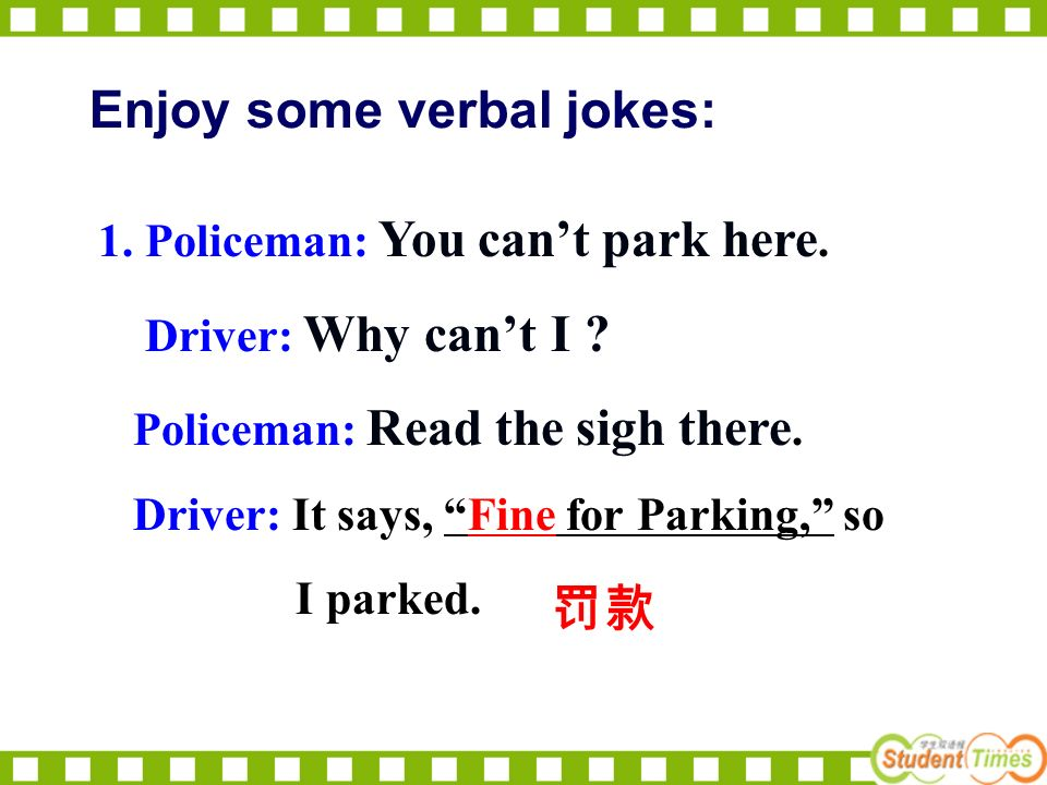 1. Policeman: You cant park here. Driver: Why cant I .