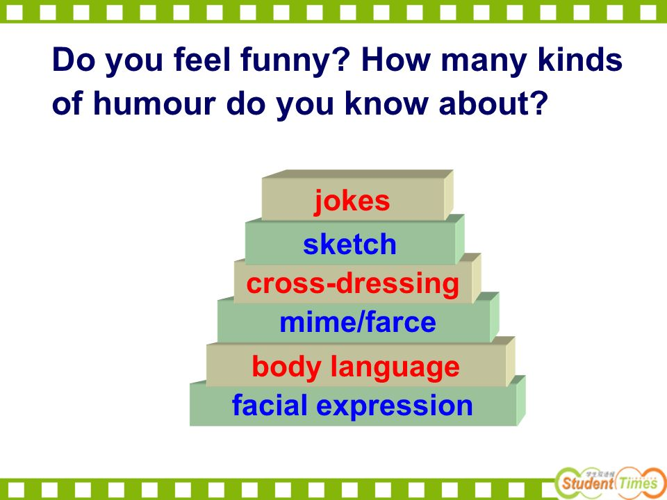 facial expression body language mime/farce cross-dressing sketch jokes Do you feel funny.