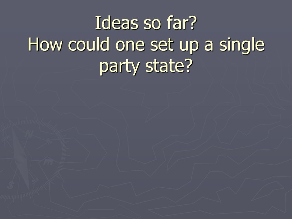 Ideas so far How could one set up a single party state