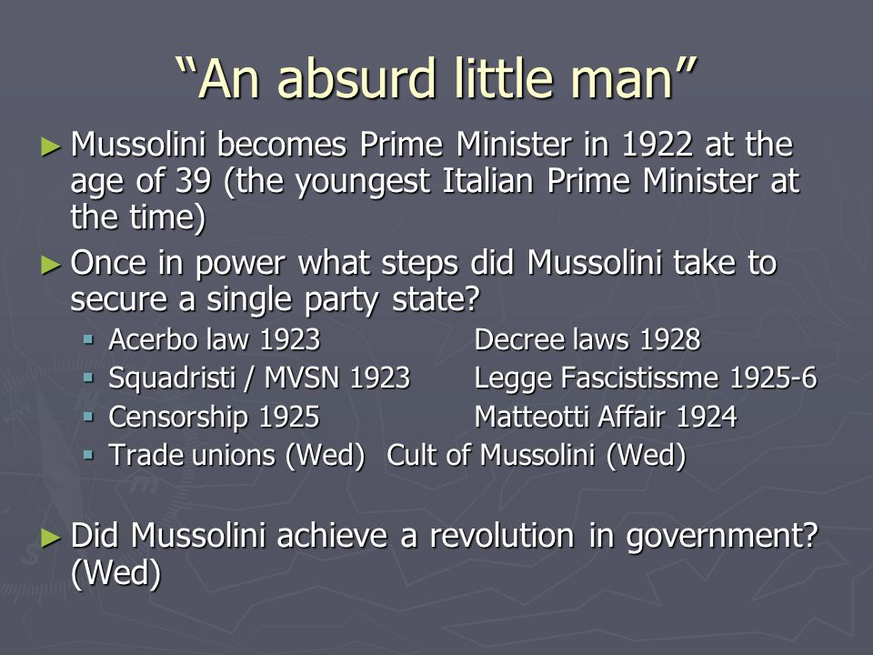 An absurd little man Mussolini becomes Prime Minister in 1922 at the age of 39 (the youngest Italian Prime Minister at the time) Mussolini becomes Prime Minister in 1922 at the age of 39 (the youngest Italian Prime Minister at the time) Once in power what steps did Mussolini take to secure a single party state.