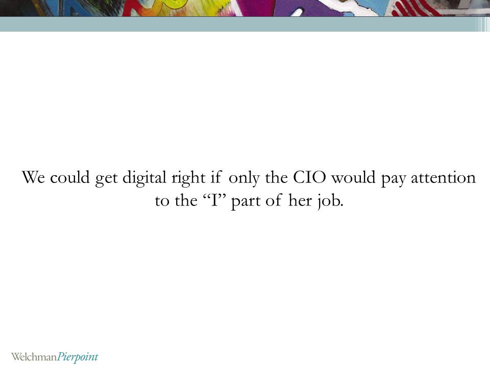 We could get digital right if only the CIO would pay attention to the I part of her job.