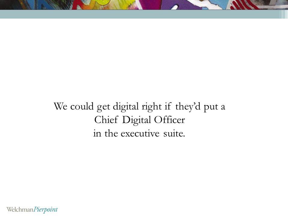 We could get digital right if theyd put a Chief Digital Officer in the executive suite.
