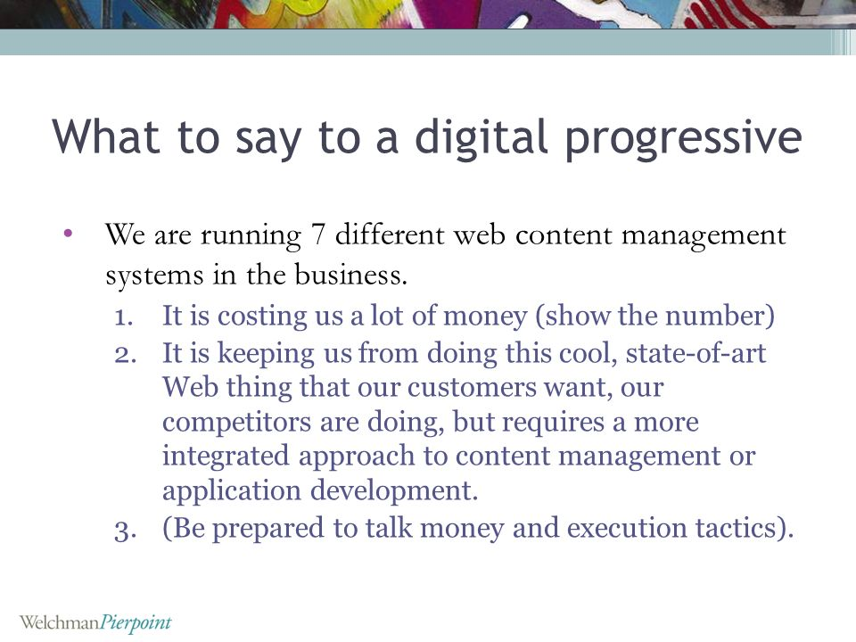 What to say to a digital progressive We are running 7 different web content management systems in the business.