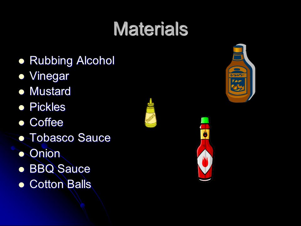 Materials Rubbing Alcohol Rubbing Alcohol Vinegar Vinegar Mustard Mustard Pickles Pickles Coffee Coffee Tobasco Sauce Tobasco Sauce Onion Onion BBQ Sauce BBQ Sauce Cotton Balls Cotton Balls