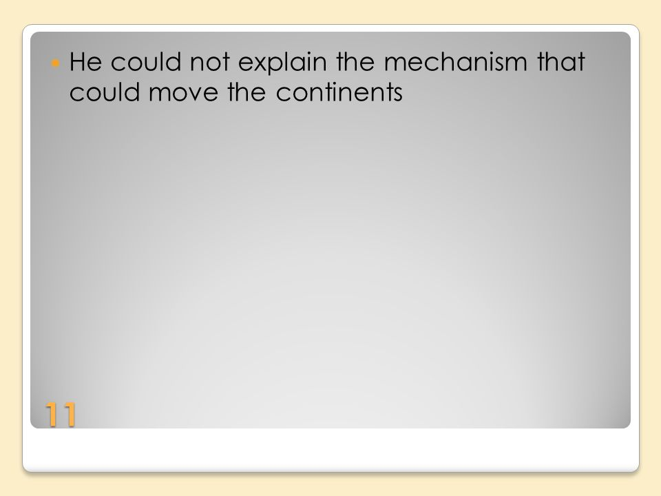 11 He could not explain the mechanism that could move the continents