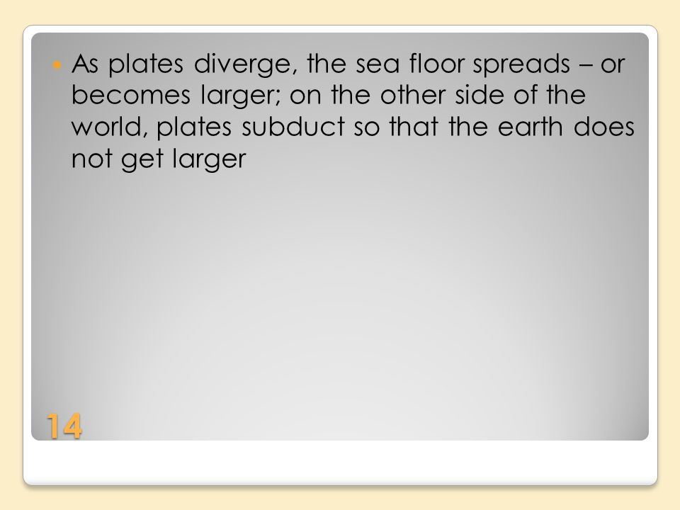 14 As plates diverge, the sea floor spreads – or becomes larger; on the other side of the world, plates subduct so that the earth does not get larger