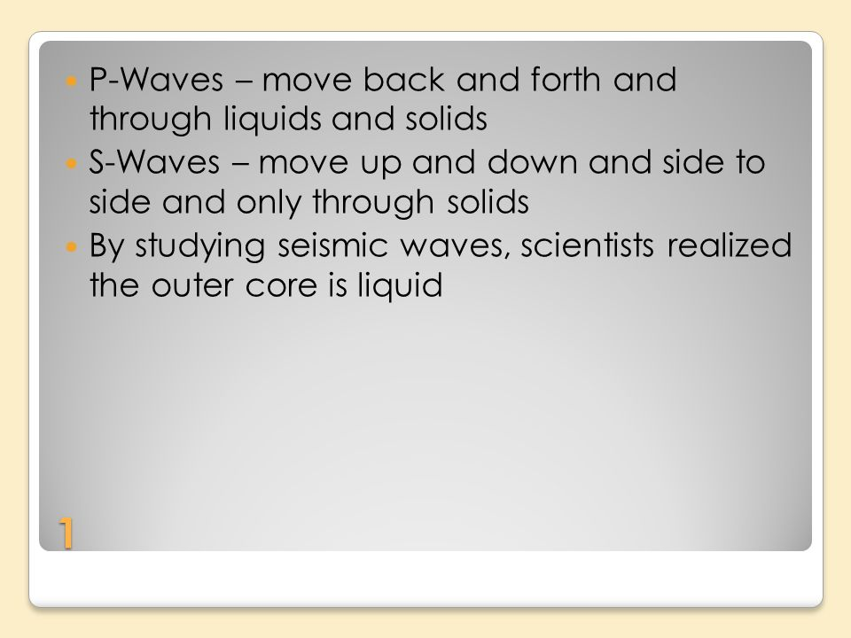 1 P-Waves – move back and forth and through liquids and solids S-Waves – move up and down and side to side and only through solids By studying seismic waves, scientists realized the outer core is liquid
