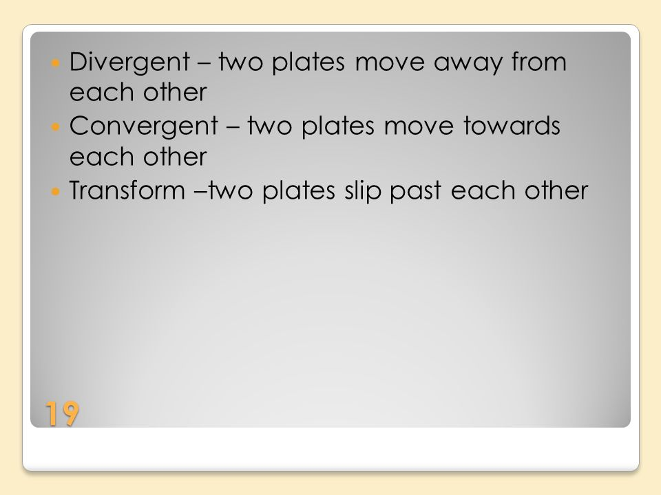 19 Divergent – two plates move away from each other Convergent – two plates move towards each other Transform –two plates slip past each other
