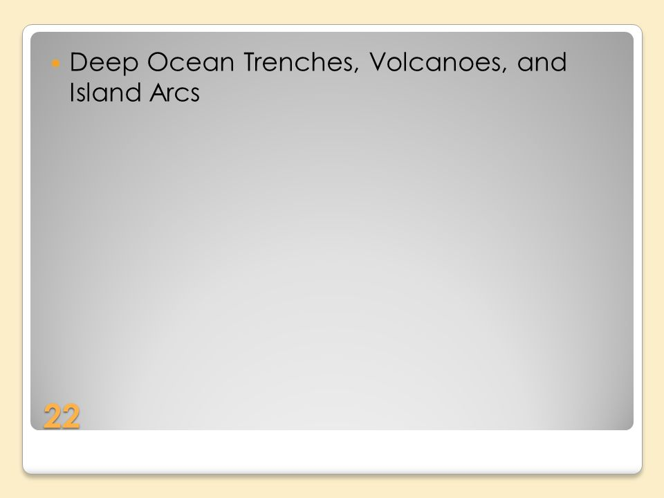 22 Deep Ocean Trenches, Volcanoes, and Island Arcs