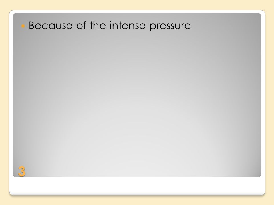 3 Because of the intense pressure