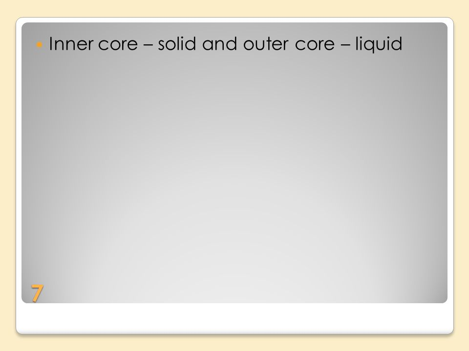 7 Inner core – solid and outer core – liquid