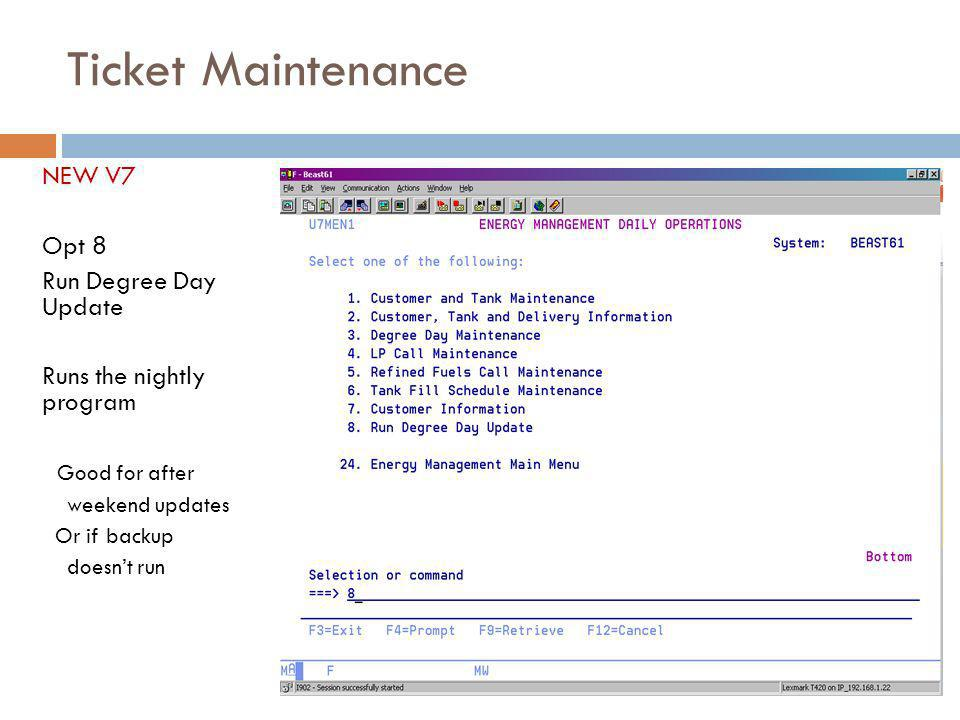 Ticket Maintenance NEW V7 Opt 8 Run Degree Day Update Runs the nightly program Good for after weekend updates Or if backup doesnt run 10