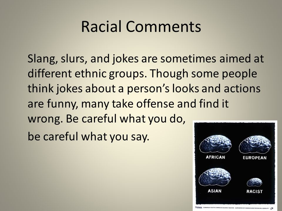 Racial Comments Slang, slurs, and jokes are sometimes aimed at different ethnic groups.