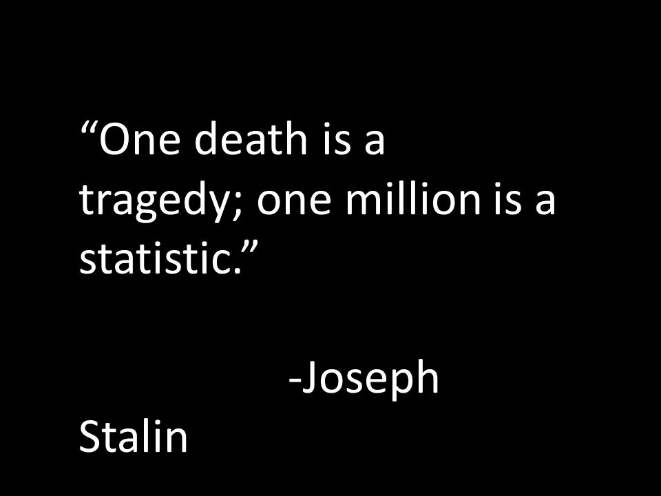 One death is a tragedy; one million is a statistic. -Joseph Stalin