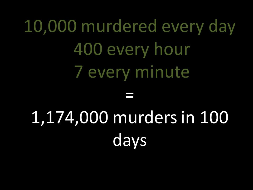 10,000 murdered every day 400 every hour 7 every minute = 1,174,000 murders in 100 days