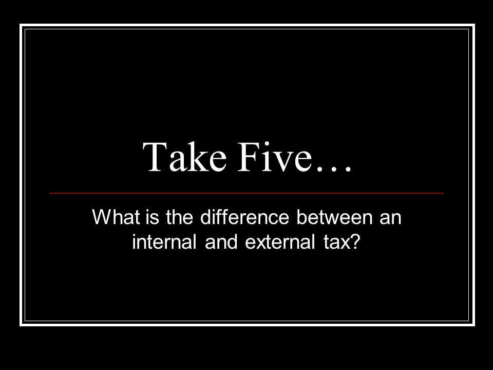 Take Five… What is the difference between an internal and external tax