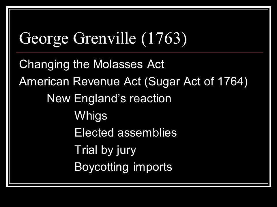 George Grenville (1763) Changing the Molasses Act American Revenue Act (Sugar Act of 1764) New Englands reaction Whigs Elected assemblies Trial by jury Boycotting imports