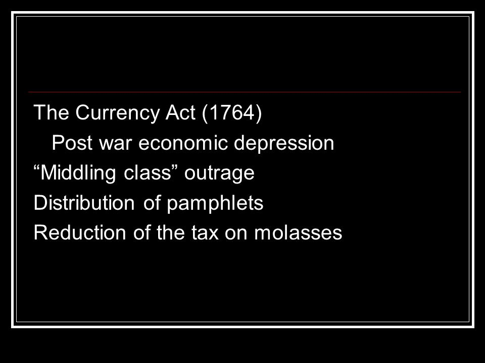 The Currency Act (1764) Post war economic depression Middling class outrage Distribution of pamphlets Reduction of the tax on molasses