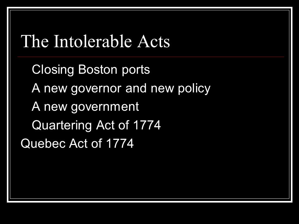 The Intolerable Acts Closing Boston ports A new governor and new policy A new government Quartering Act of 1774 Quebec Act of 1774