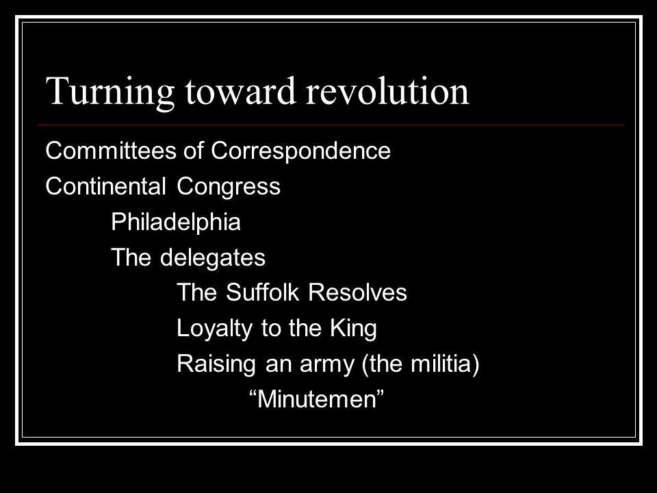 Turning toward revolution Committees of Correspondence Continental Congress Philadelphia The delegates The Suffolk Resolves Loyalty to the King Raising an army (the militia) Minutemen