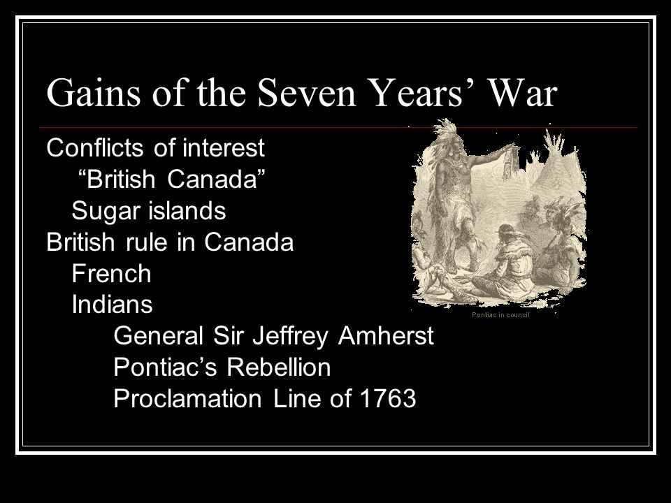 Gains of the Seven Years War Conflicts of interest British Canada Sugar islands British rule in Canada French Indians General Sir Jeffrey Amherst Pontiacs Rebellion Proclamation Line of 1763