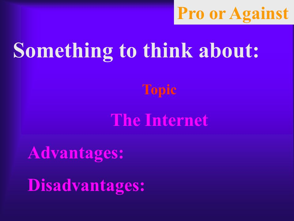 Something to think about: Topic The Internet Advantages: Disadvantages: Pro or Against
