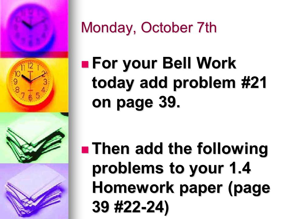 Monday, October 7th For your Bell Work today add problem #21 on page 39.