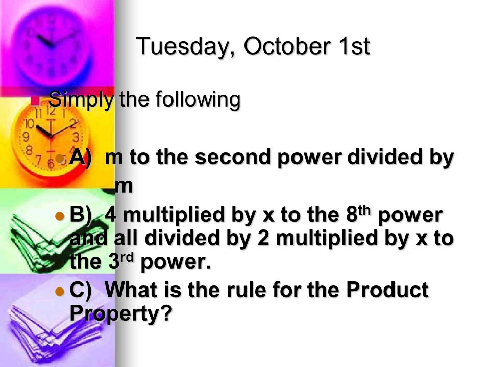 Tuesday, October 1st Simply the following Simply the following A) m to the second power divided by A) m to the second power divided by m B) 4 multiplied by x to the 8 th power and all divided by 2 multiplied by x to the 3 rd power.