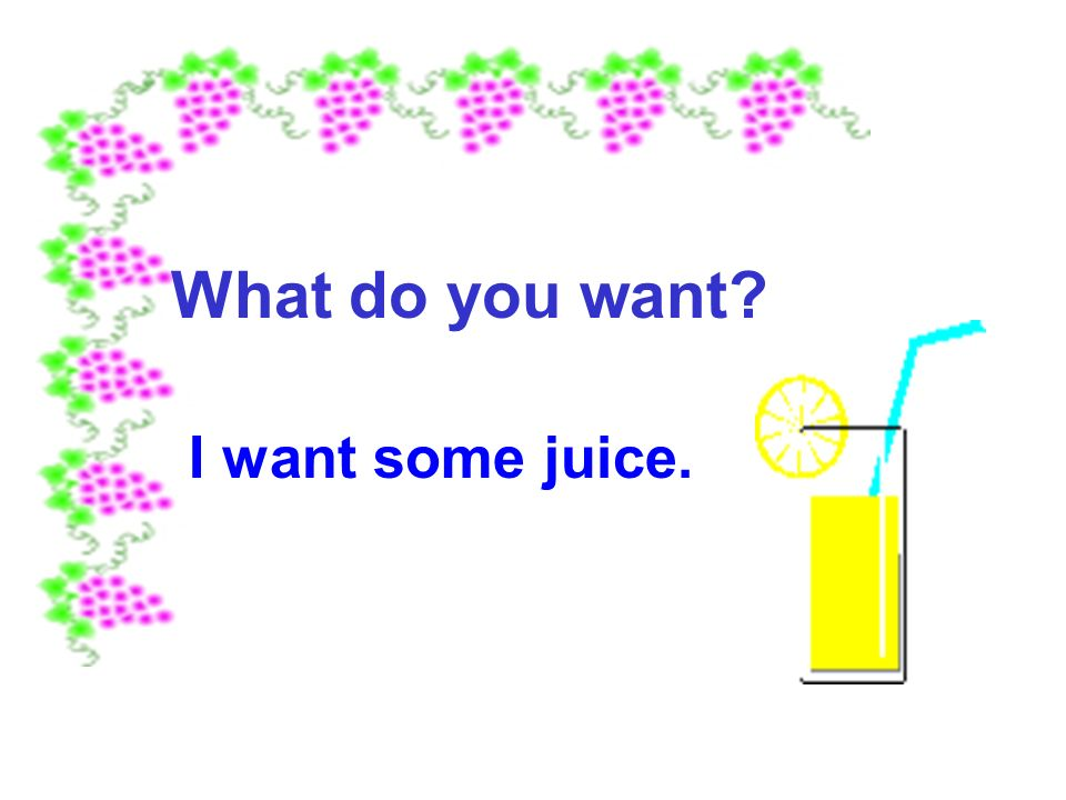 What do you want I want some juice.