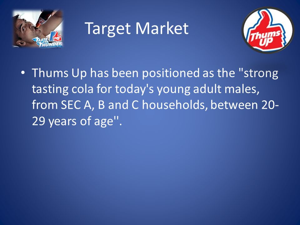 Target Market Thums Up has been positioned as the strong tasting cola for today s young adult males, from SEC A, B and C households, between 20- 29 years of age .