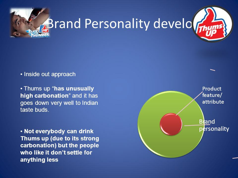 Product feature/ attribute Brand personality Brand Personality development Inside out approach Thums up has unusually high carbonation and it has goes down very well to Indian taste buds.