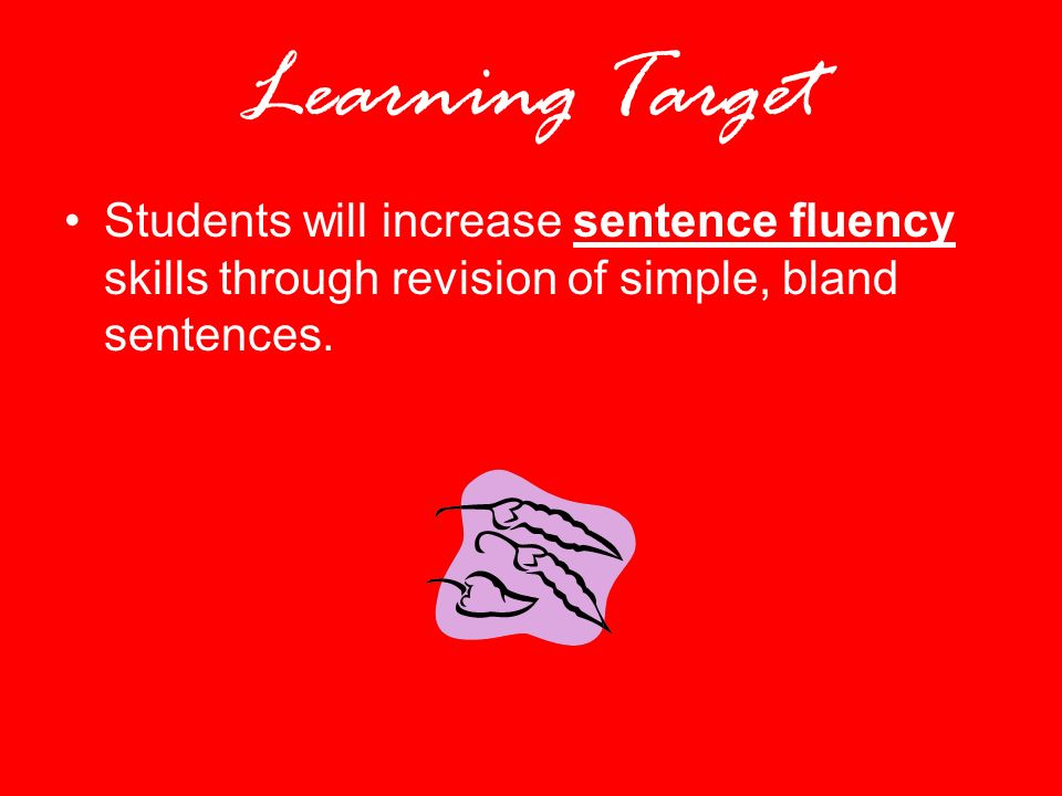 Learning Target Students will increase sentence fluency skills through revision of simple, bland sentences.
