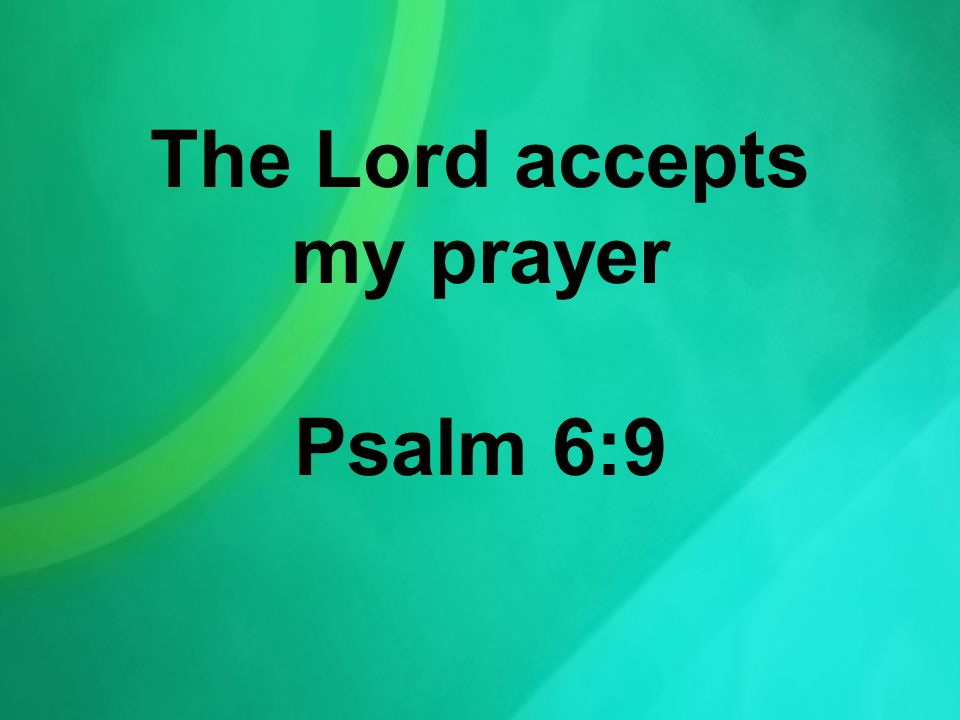 The Lord accepts my prayer Psalm 6:9
