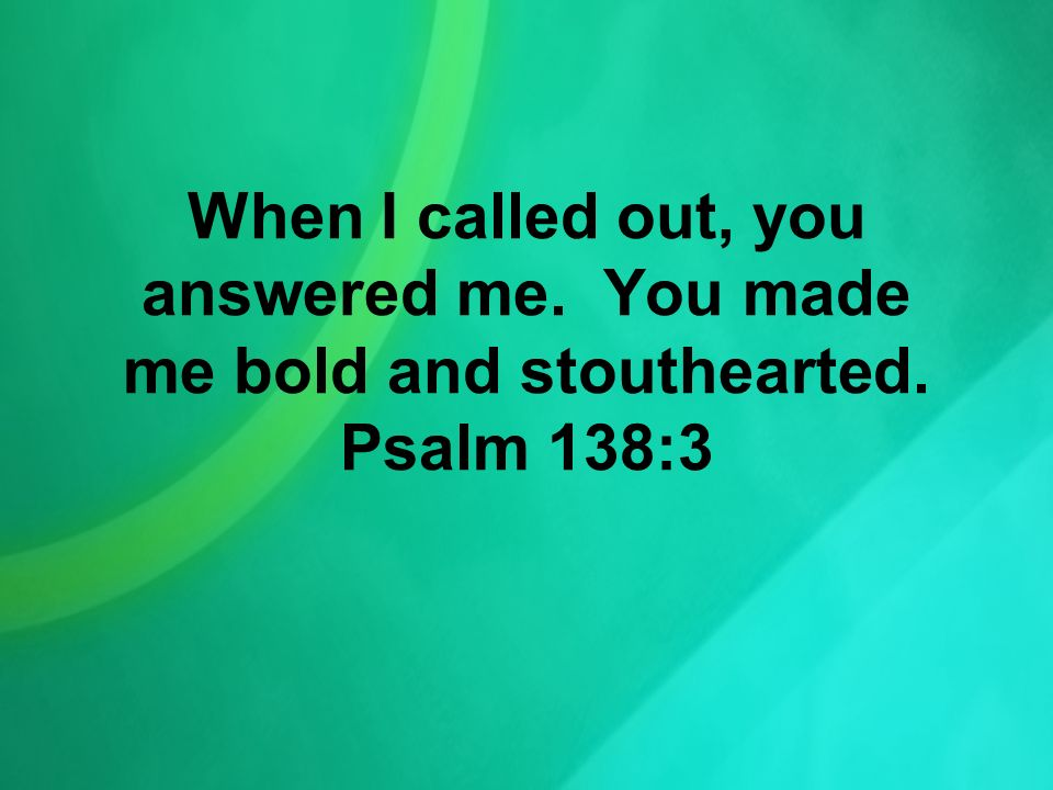 When I called out, you answered me. You made me bold and stouthearted. Psalm 138:3