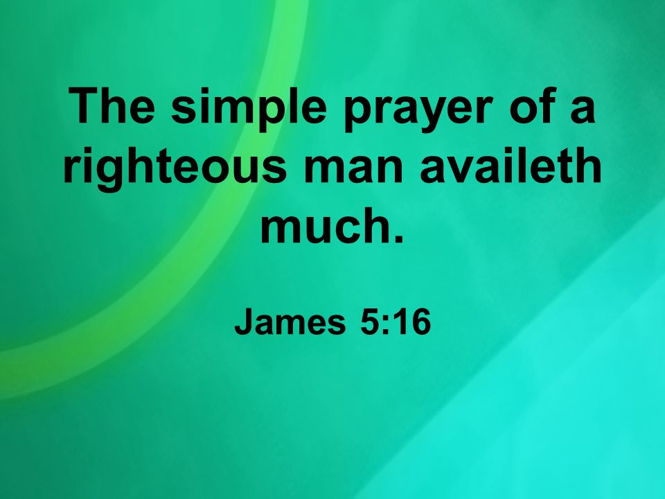 The simple prayer of a righteous man availeth much. James 5:16