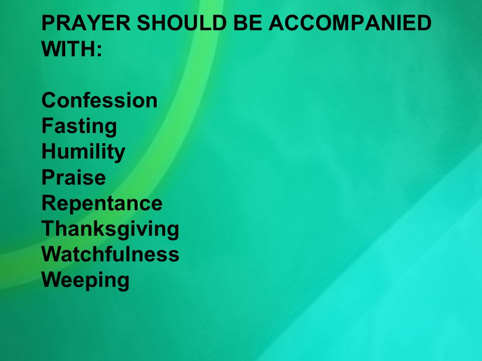 PRAYER SHOULD BE ACCOMPANIED WITH: Confession Fasting Humility Praise Repentance Thanksgiving Watchfulness Weeping