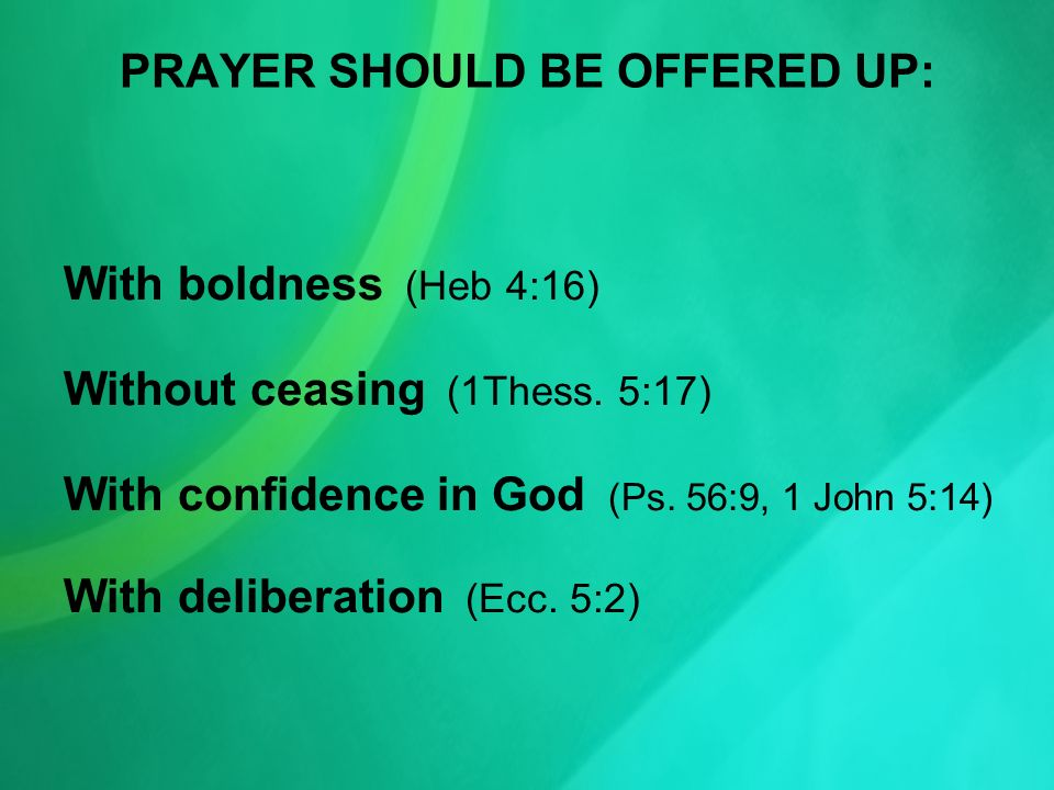 PRAYER SHOULD BE OFFERED UP: With boldness (Heb 4:16) Without ceasing (1Thess.