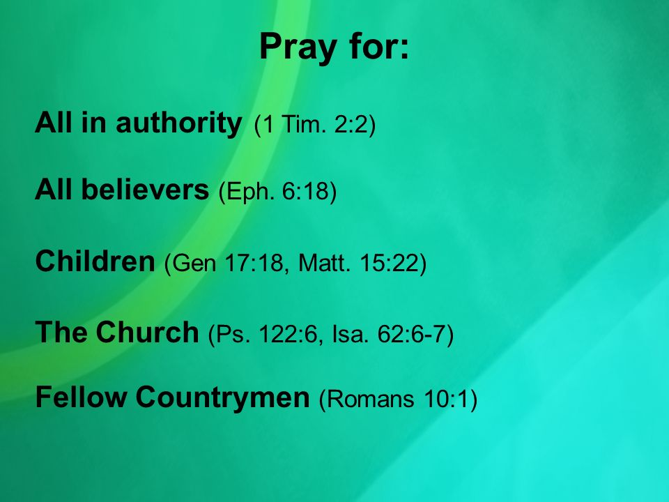 Pray for: All in authority (1 Tim. 2:2) All believers (Eph.