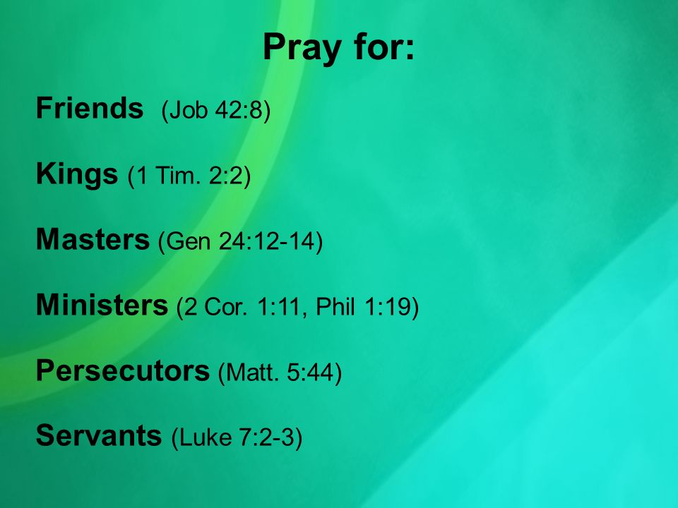 Pray for: Friends (Job 42:8) Kings (1 Tim. 2:2) Masters (Gen 24:12-14) Ministers (2 Cor.