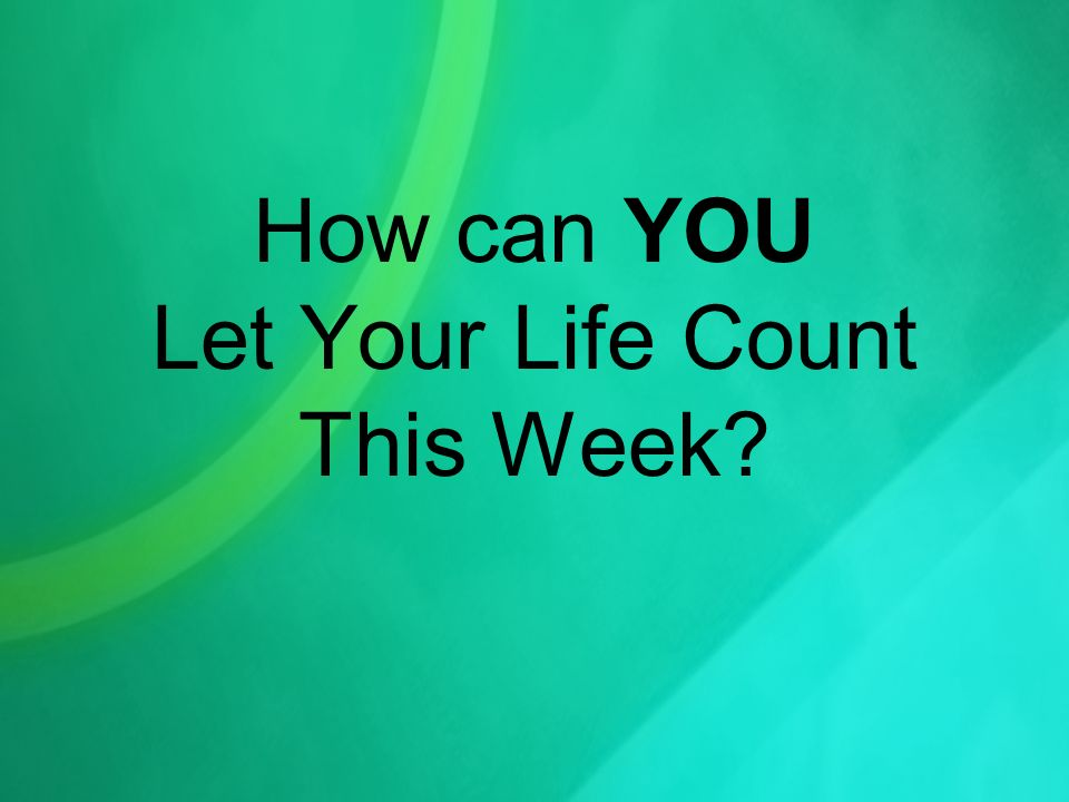 How can YOU Let Your Life Count This Week