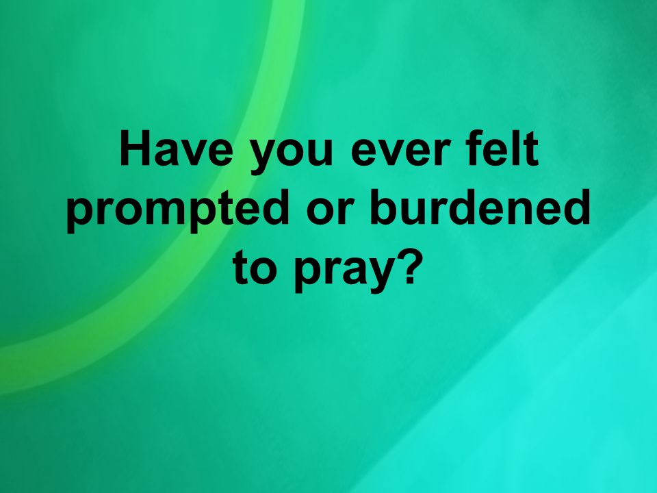 Have you ever felt prompted or burdened to pray