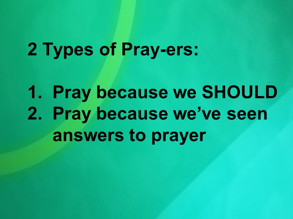 2 Types of Pray-ers: 1. Pray because we SHOULD 2. Pray because weve seen answers to prayer