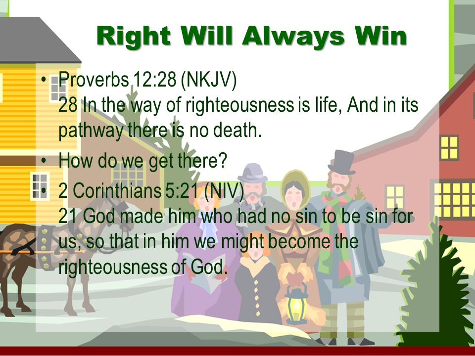 Right Will Always Win Proverbs 12:28 (NKJV) 28 In the way of righteousness is life, And in its pathway there is no death.