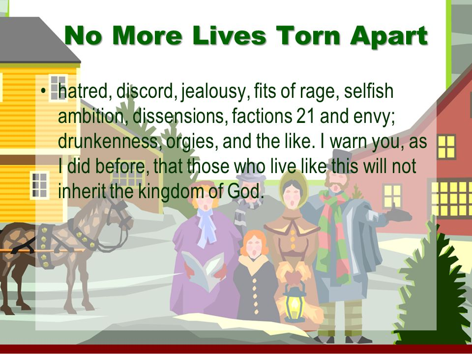No More Lives Torn Apart hatred, discord, jealousy, fits of rage, selfish ambition, dissensions, factions 21 and envy; drunkenness, orgies, and the like.