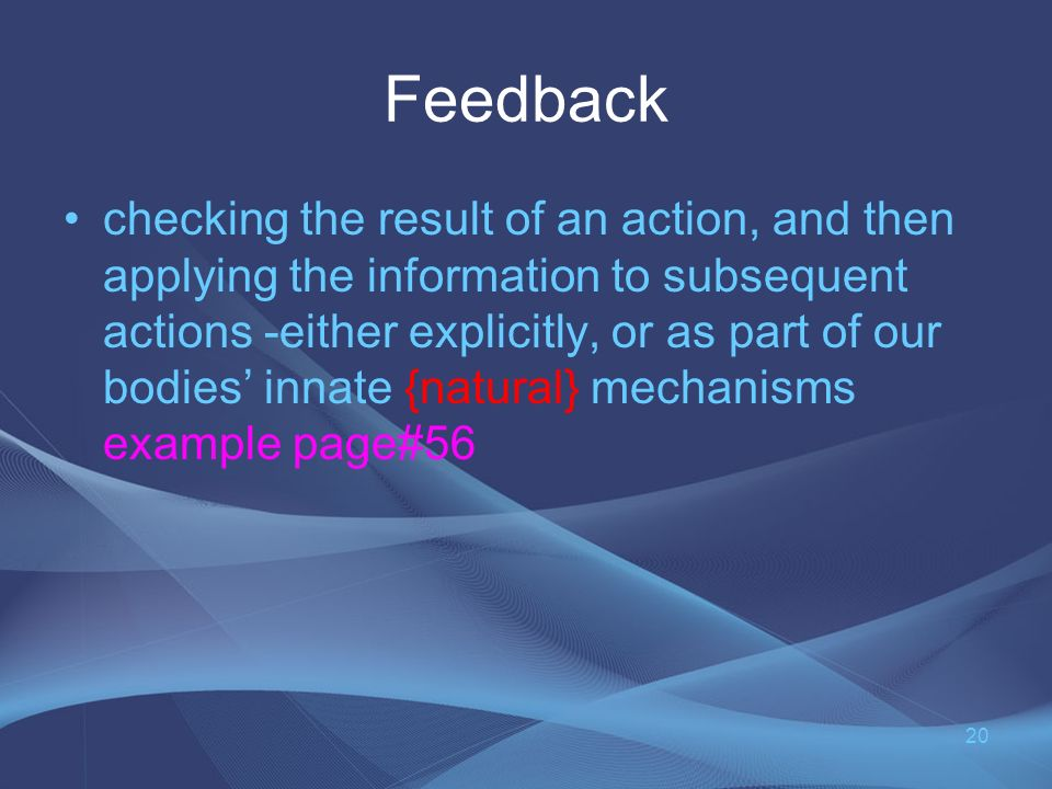 Feedback checking the result of an action, and then applying the information to subsequent actions -either explicitly, or as part of our bodies innate {natural} mechanisms example page#56 20