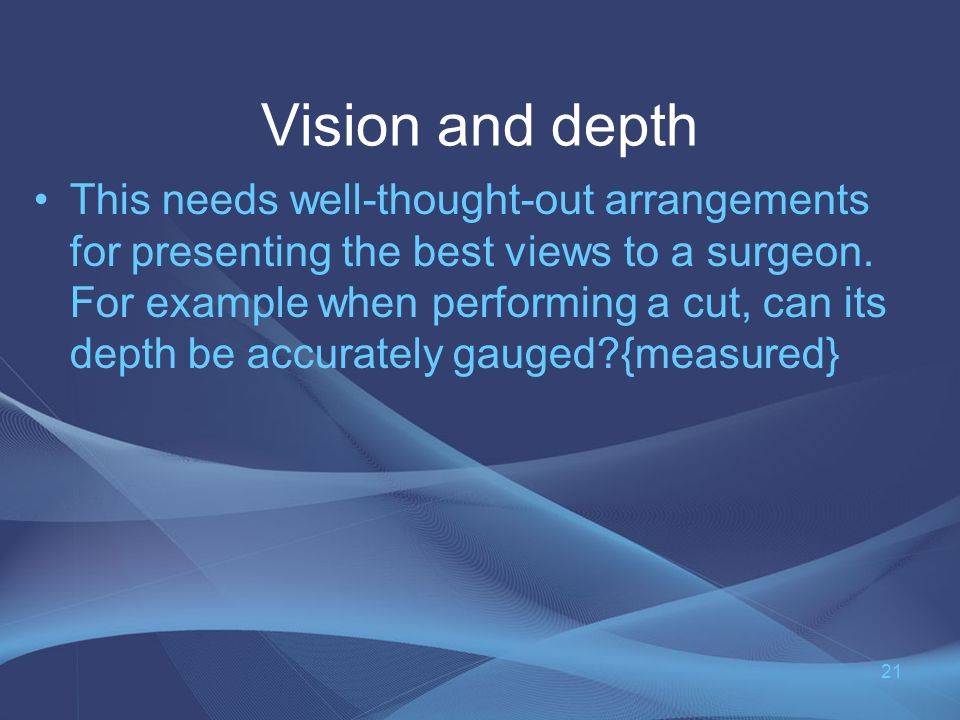 Vision and depth This needs well-thought-out arrangements for presenting the best views to a surgeon.